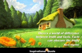 Maya Angelou – There's a world of difference between truth and facts. Facts can obscure the truth