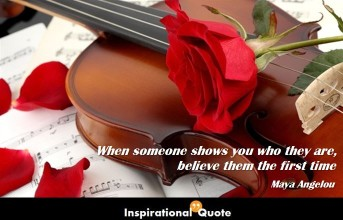 Maya Angelou – When someone shows you who they are, believe them the first time