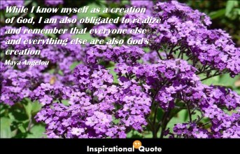 Maya Angelou – While I know myself as a creation of God, I am also obligated to realize and remember that everyone else and everything else are also God's creation