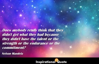 Nelson Mandela – Does anybody really think that they didn't get what they had because they didn't have the talent or the strength or the endurance or the commitment?