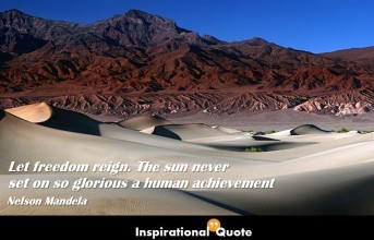 Nelson Mandela – Let freedom reign. The sun never set on so glorious a human achievement