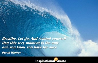 Oprah Winfrey – Breathe. Let go. And remind yourself that this very moment is the only one you know you have for sure