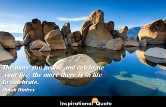 Oprah Winfrey – The more you praise and celebrate your life, the more there is in life to celebrate