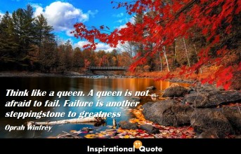 Oprah Winfrey – Think like a queen. A queen is not afraid to fail. Failure is another steppingstone to greatness
