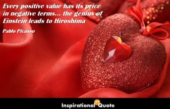 Pablo Picasso – Every positive value has its price in negative terms… the genius of Einstein leads to Hiroshima