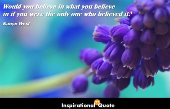 Kanye West – Would you believe in what you believe in if you were the only one who believed it?