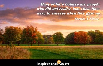 Thomas A. Edison – Many of life's failures are people who did not realize how close they were to success when they gave up