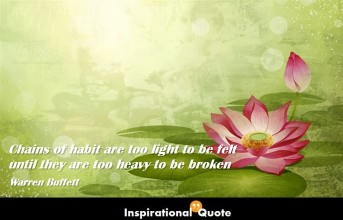 Warren Buffett – Chains of habit are too light to be felt until they are too heavy to be broken
