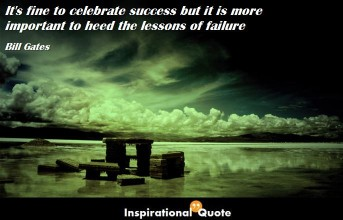 Bill Gates – It's fine to celebrate success but it is more important to heed the lessons of failure