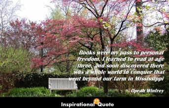 Oprah Winfrey – Books were my pass to personal freedom. I learned to read at age three, and soon discovered there was a whole world to conquer that went beyond our farm in Mississippi