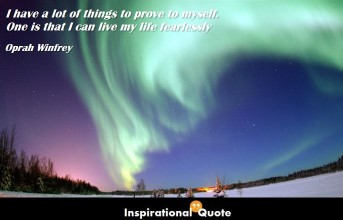 Oprah Winfrey – I have a lot of things to prove to myself. One is that I can live my life fearlessly