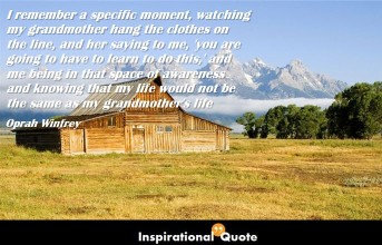 Oprah Winfrey – I remember a specific moment, watching my grandmother hang the clothes on the line, and her saying to me, 'you are going to have to learn to do this,' and me being in that space of awareness and knowing that my life would not be the same as my grandmother's life