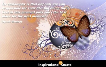 Oprah Winfrey – My philosophy is that not only are you responsible for your life, but doing the best at this moment puts you I the best place for the next moment