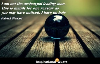 Patrick Stewart – I am not the archetypal leading man. This is mainly for one reason: as you may have noticed, I have no hair
