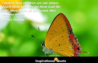 Whitney Houston – I believe that children are our future. Teach them well and let them lead the way. Show them all the beauty they possess inside