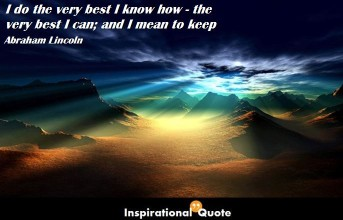 Abraham Lincoln – I do the very best I know how – the very best I can; and I mean to keep on doing so until the end