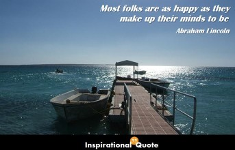 Abraham Lincoln – Most folks are as happy as they make up their minds to be