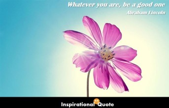 Abraham Lincoln – Whatever you are, be a good one