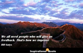 Bill Gates – We all need people who will give us feedback. That's how we improve