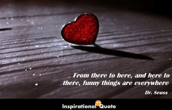 Dr. Seuss – From there to here, and here to there, funny things are everywhere