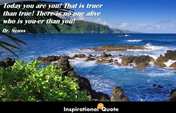 Dr. Seuss – Today you are you! That is truer than true! There is no one alive who is you-er than you!