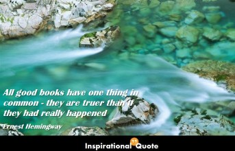 Ernest Hemingway – All good books have one thing in common – they are truer than if they had really happened