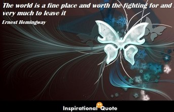 Ernest Hemingway – The world is a fine place and worth the fighting for and I hate very much to leave it