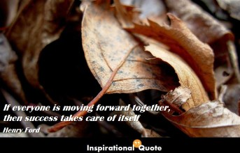 Henry Ford – If everyone is moving forward together, then success takes care of itself