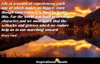 Henry Ford – Life is a series of experiences, each one of which makes us bigger, even though sometimes it is hard to realize this. For the world was built to develop character, and we must learn that the setbacks and grieves which we endure help us in our marching onward