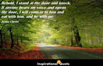 Jesus Christ – Behold, I stand at the door and knock. If anyone hears my voice and opens the door, I will come in to him and eat with him, and he with me