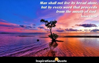 Jesus Christ – Man shall not live by bread alone, but by every word that proceeds from the mouth of God