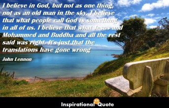 John Lennon – I believe in God, but not as one thing, not as an old man in the sky. I believe that what people call God is something in all of us. I believe that what Jesus and Mohammed and Buddha and all the rest said was right. It's just that the translations have gone wrong