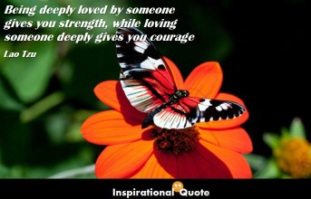 Lao Tzu – Being deeply loved by someone gives you strength, while loving someone deeply gives you courage