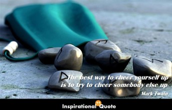 Mark Twain – The best way to cheer yourself up is to try to cheer somebody else up