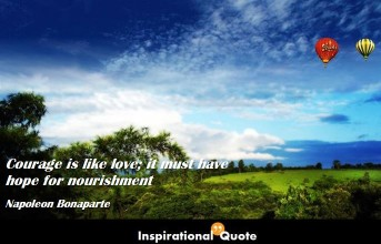 Napoleon Bonaparte – Courage is like love; it must have hope for nourishment