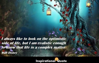 Walt Disney – I always like to look on the optimistic side of life, but I am realistic enough to know that life is a complex matter
