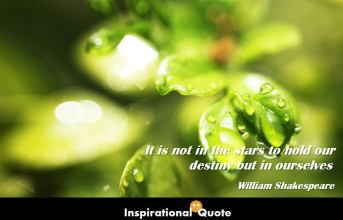 William Shakespeare – It is not in the stars to hold our destiny but in ourselves