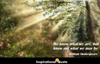 William Shakespeare – We know what we are, but know not what we may be