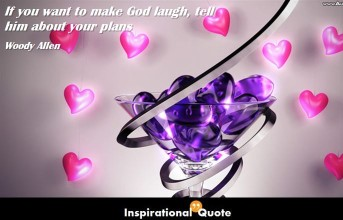 Woody Allen – If you want to make God laugh, tell him about your plans