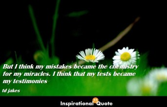 td jakes – But I think my mistakes became the chemistry for my miracles. I think that my tests became my testimonies