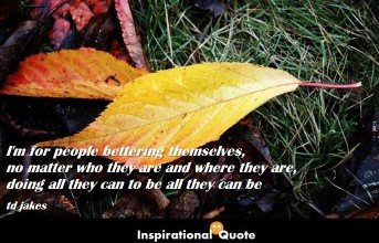 td jakes – I'm for people bettering themselves, no matter who they are and where they are, doing all they can to be all they can be
