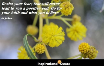 td jakes – Resist your fear; fear will never lead to you a positive end. Go for your faith and what you believe