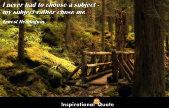 Ernest Hemingway – I never had to choose a subject – my subject rather chose me