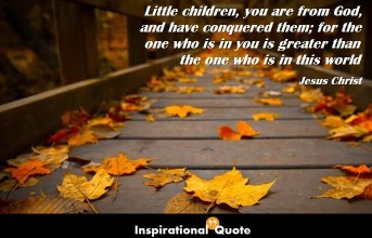 Jesus Christ – Little children, you are from God, and have conquered them; for the one who is in you is greater than the one who is in this world