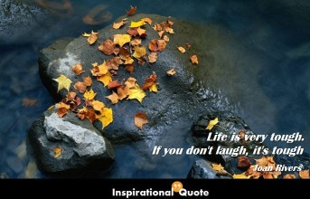 Joan Rivers – Life is very tough. If you don't laugh, it's tough