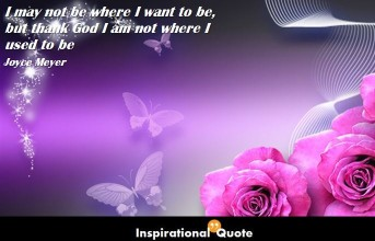 Joyce Meyer  – I may not be where I want to be, but thank God I am not where I used to be