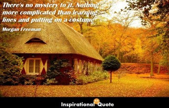 Morgan Freeman – There's no mystery to it. Nothing more complicated than learning lines and putting on a costume