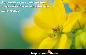 Nelson Mandela – No country can really develop unless its citizens are educated