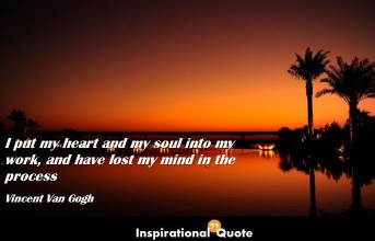 Vincent Van Gogh – I put my heart and my soul into my work, and have lost my mind in the process