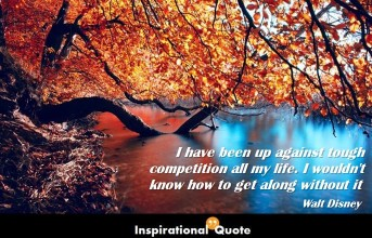 Walt Disney – I have been up against tough competition all my life. I wouldn't know how to get along without it
